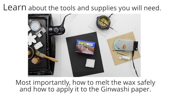 Learn about the tools and supplies you will need. Most importantly how to melt eh wax safely and how to apply it to the Ginwashi paper.